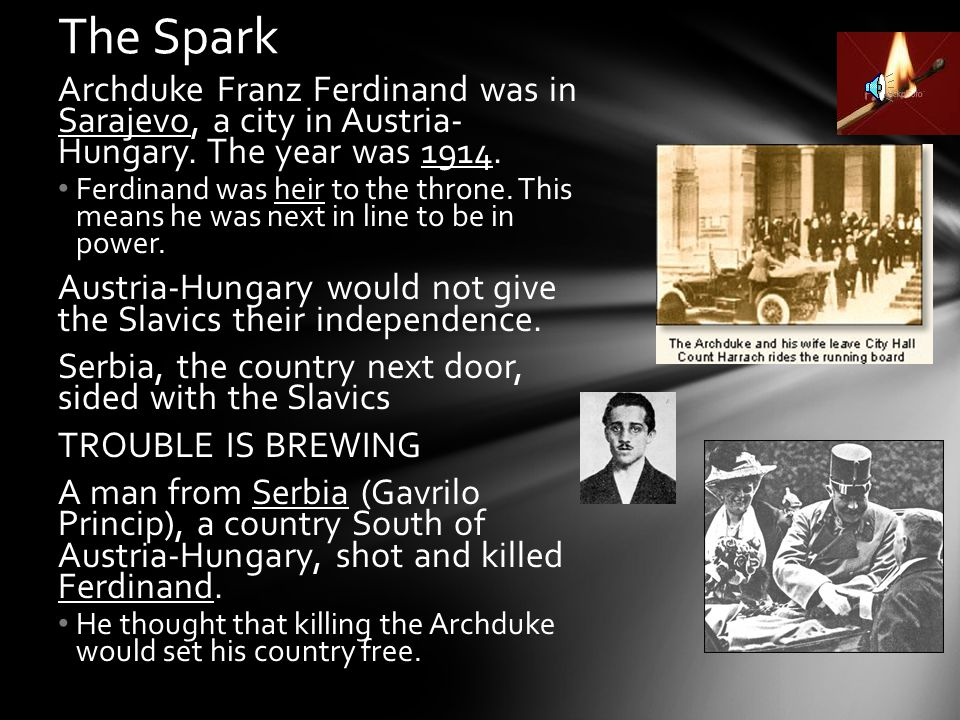 The Spark Archduke Franz Ferdinand was in Sarajevo, a city in Austria- Hungary. The year was 1914.