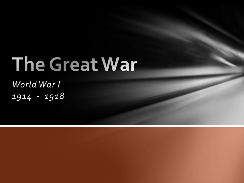 The Great War World War I 1914 - 1918