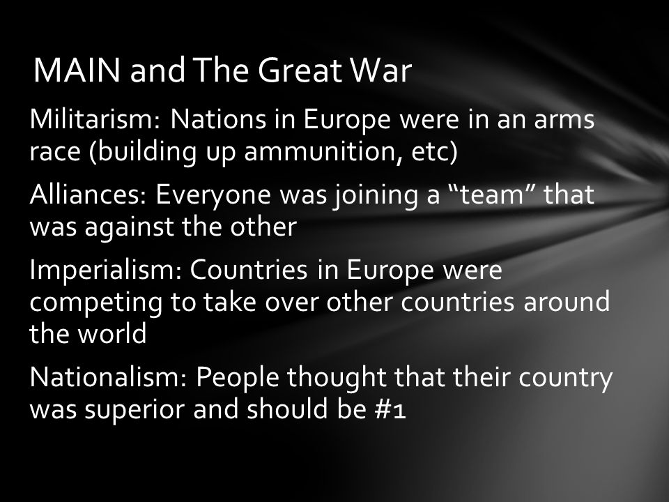MAIN and The Great War Militarism: Nations in Europe were in an arms race (building up ammunition, etc)