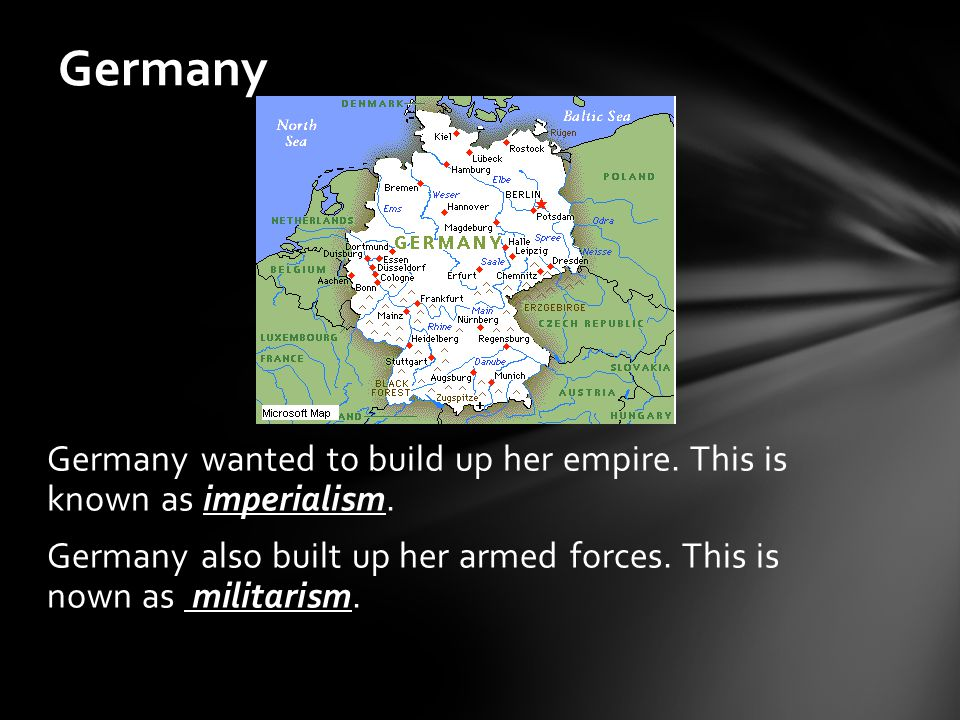 Germany Germany wanted to build up her empire. This is known as imperialism.