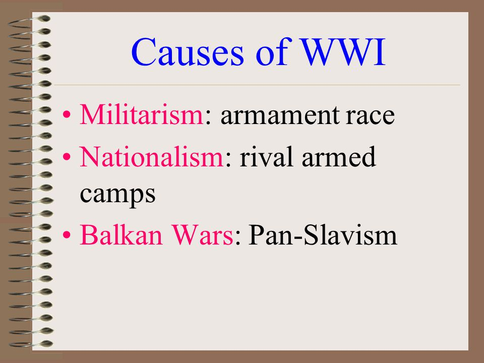 Causes of WWI Militarism: armament race Nationalism: rival armed camps