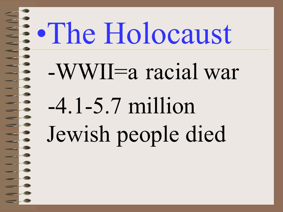 The Holocaust -WWII=a racial war -4.1-5.7 million Jewish people died