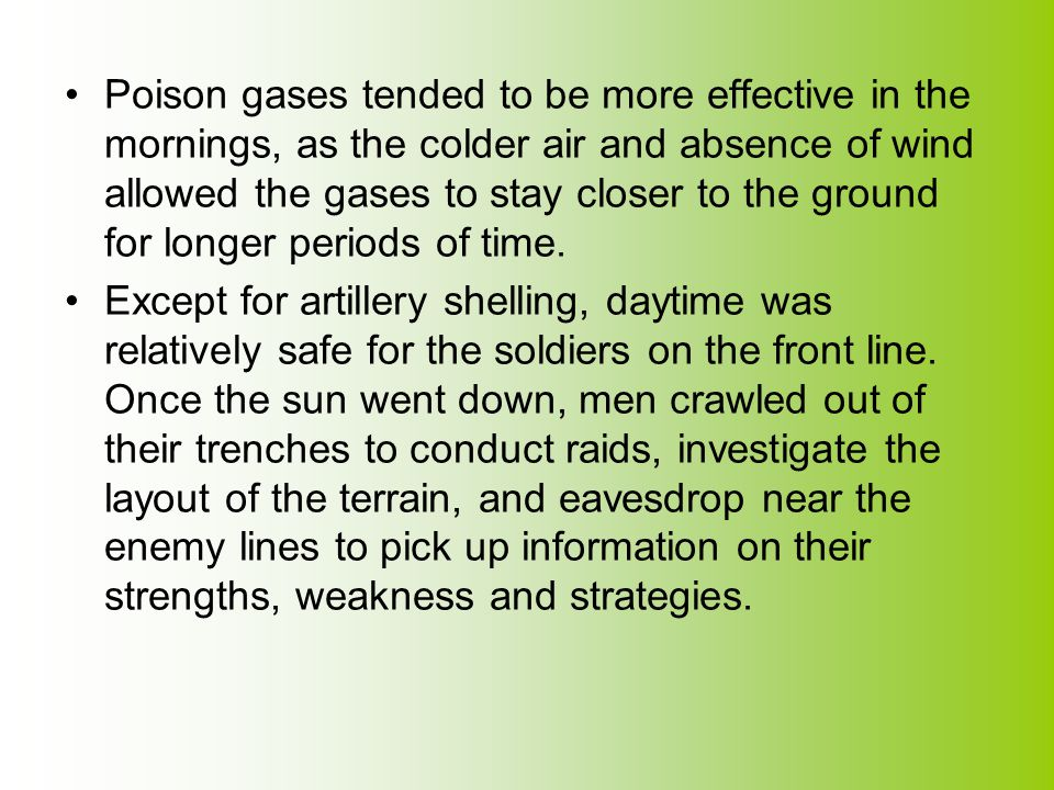 Poison gases tended to be more effective in the mornings, as the colder air and absence of wind allowed the gases to stay closer to the ground for longer periods of time.