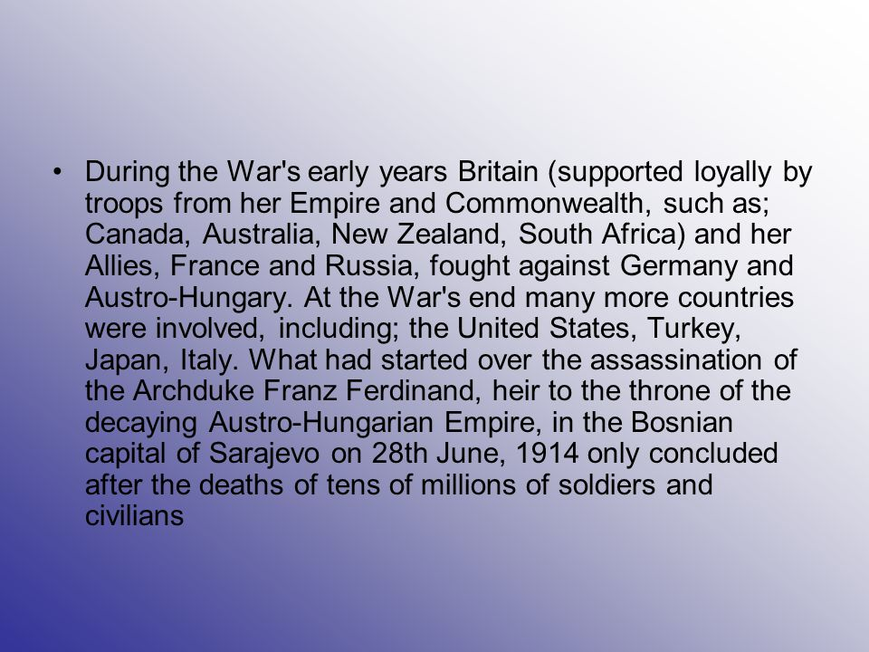During the War s early years Britain (supported loyally by troops from her Empire and Commonwealth, such as; Canada, Australia, New Zealand, South Africa) and her Allies, France and Russia, fought against Germany and Austro-Hungary.