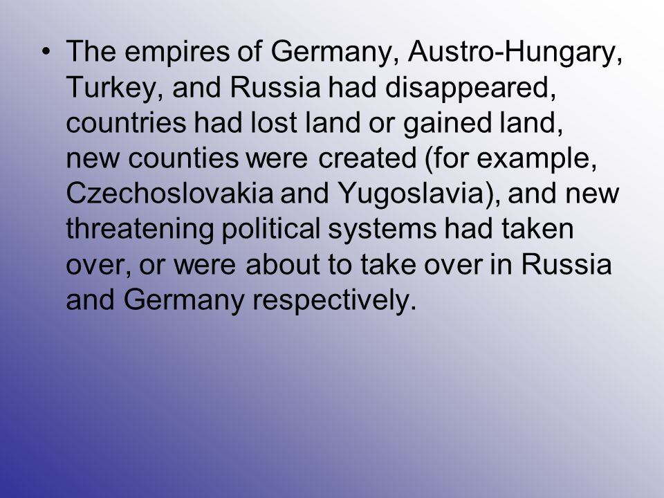 The empires of Germany, Austro-Hungary, Turkey, and Russia had disappeared, countries had lost land or gained land, new counties were created (for example, Czechoslovakia and Yugoslavia), and new threatening political systems had taken over, or were about to take over in Russia and Germany respectively.