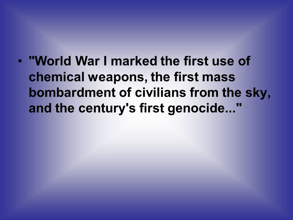 World War I marked the first use of chemical weapons, the first mass bombardment of civilians from the sky, and the century s first genocide...