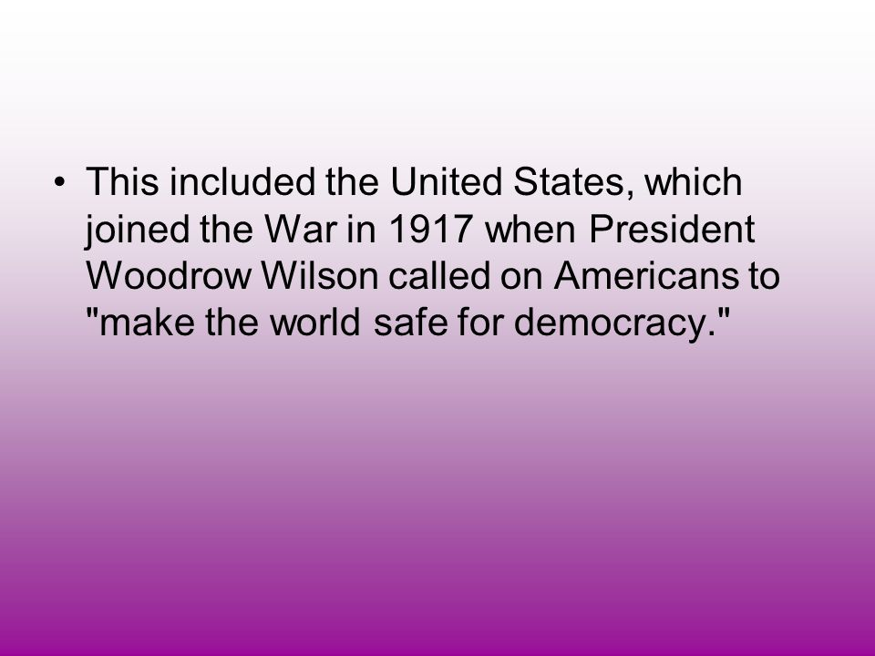 This included the United States, which joined the War in 1917 when President Woodrow Wilson called on Americans to make the world safe for democracy.