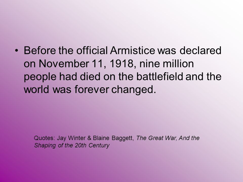 Before the official Armistice was declared on November 11, 1918, nine million people had died on the battlefield and the world was forever changed.