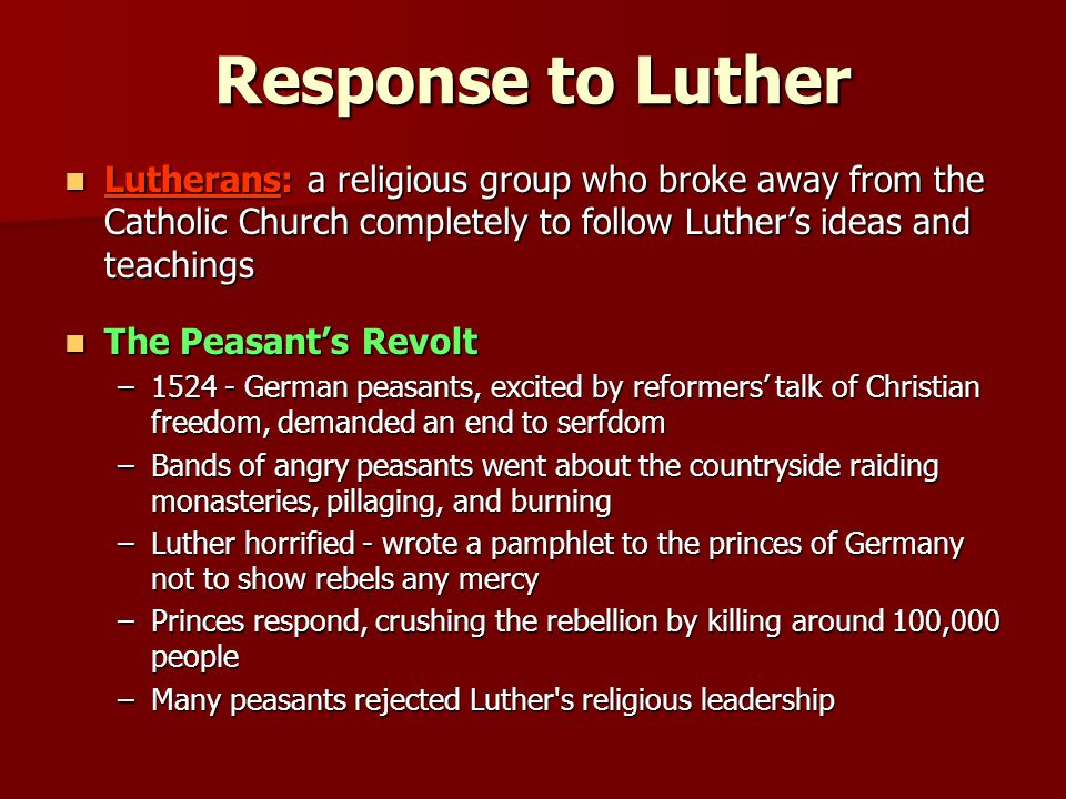 Response to Luther Lutherans: a religious group who broke away from the Catholic Church completely to follow Luther's ideas and teachings.