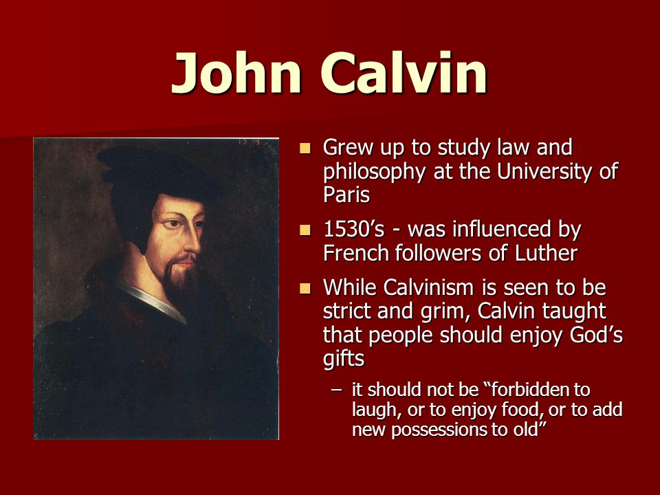 John Calvin Grew up to study law and philosophy at the University of Paris. 1530's - was influenced by French followers of Luther.