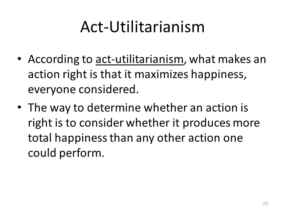 Act-Utilitarianism According to act-utilitarianism, what makes an action right is that it maximizes happiness, everyone considered.