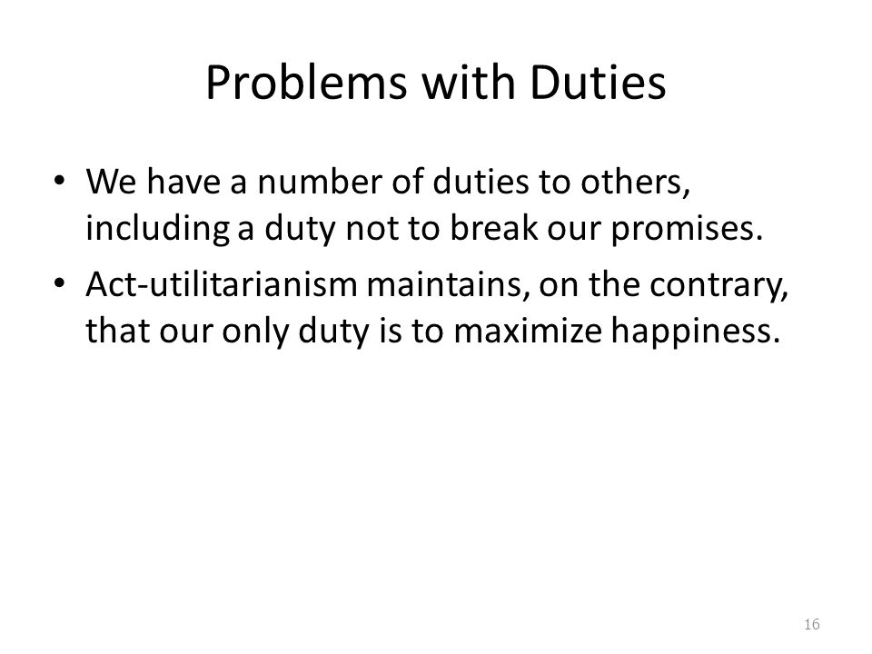 Problems with Duties We have a number of duties to others, including a duty not to break our promises.
