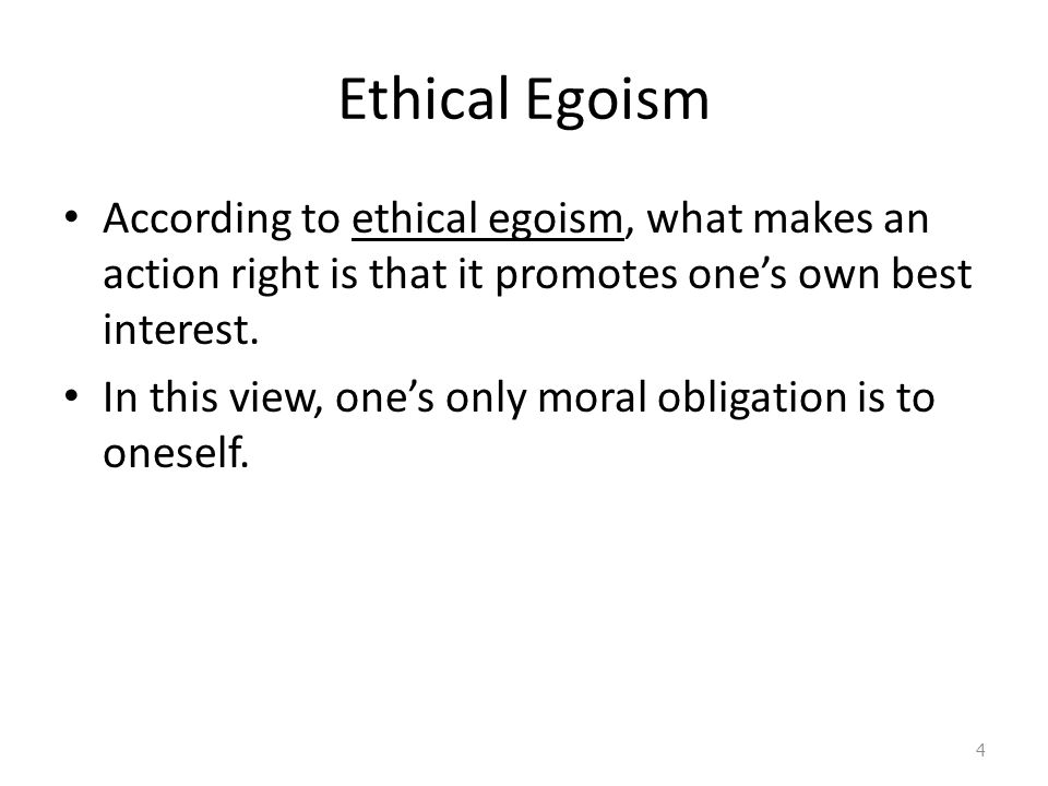 Ethical Egoism According to ethical egoism, what makes an action right is that it promotes one's own best interest.