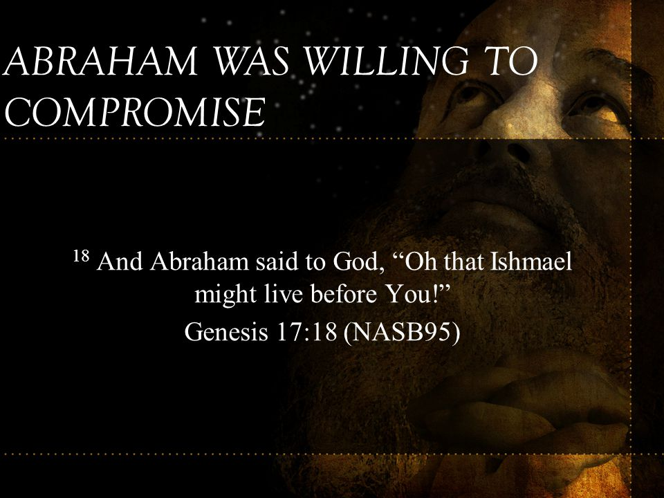 18 And Abraham said to God, Oh that Ishmael might live before You!