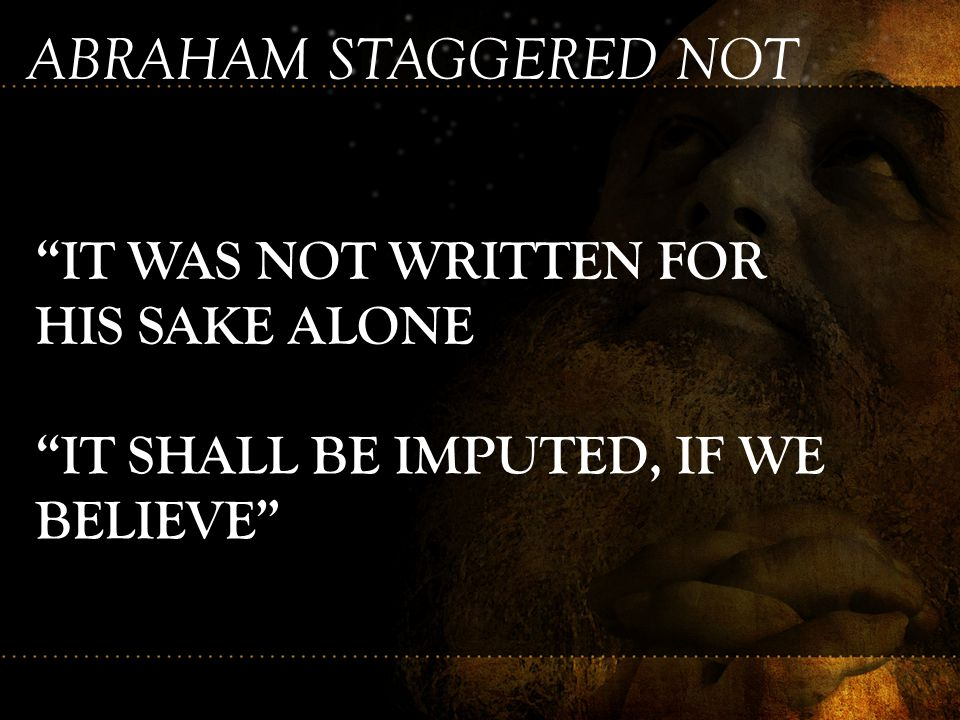 ABRAHAM STAGGERED NOT IT WAS NOT WRITTEN FOR HIS SAKE ALONE
