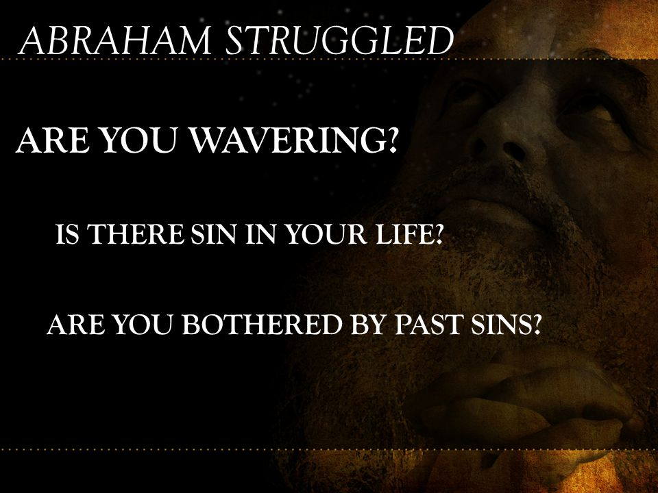 ABRAHAM STRUGGLED ARE YOU WAVERING IS THERE SIN IN YOUR LIFE