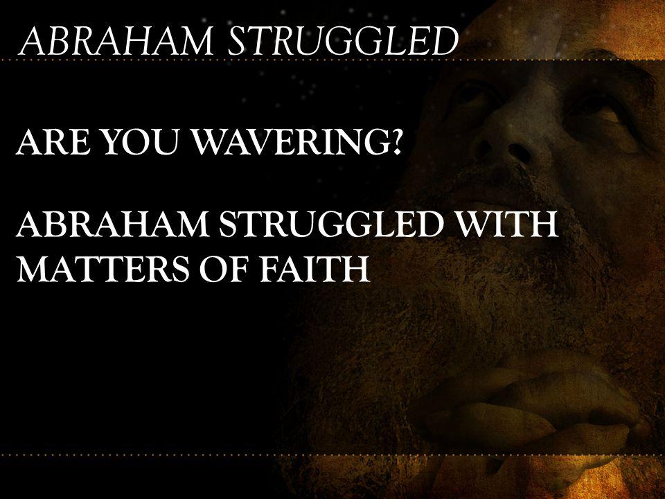 ABRAHAM STRUGGLED ARE YOU WAVERING