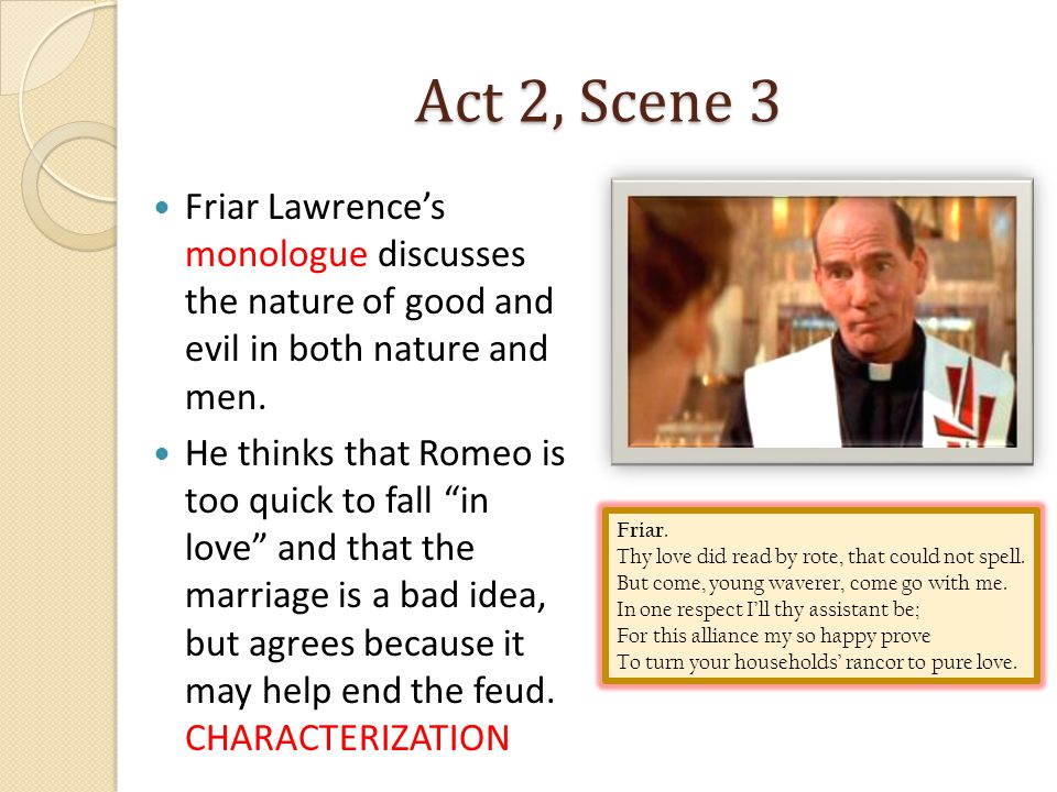 Act 2, Scene 3 Friar Lawrence's monologue discusses the nature of good and evil in both nature and men.