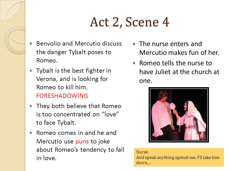 Act 2, Scene 4 The nurse enters and Mercutio makes fun of her.