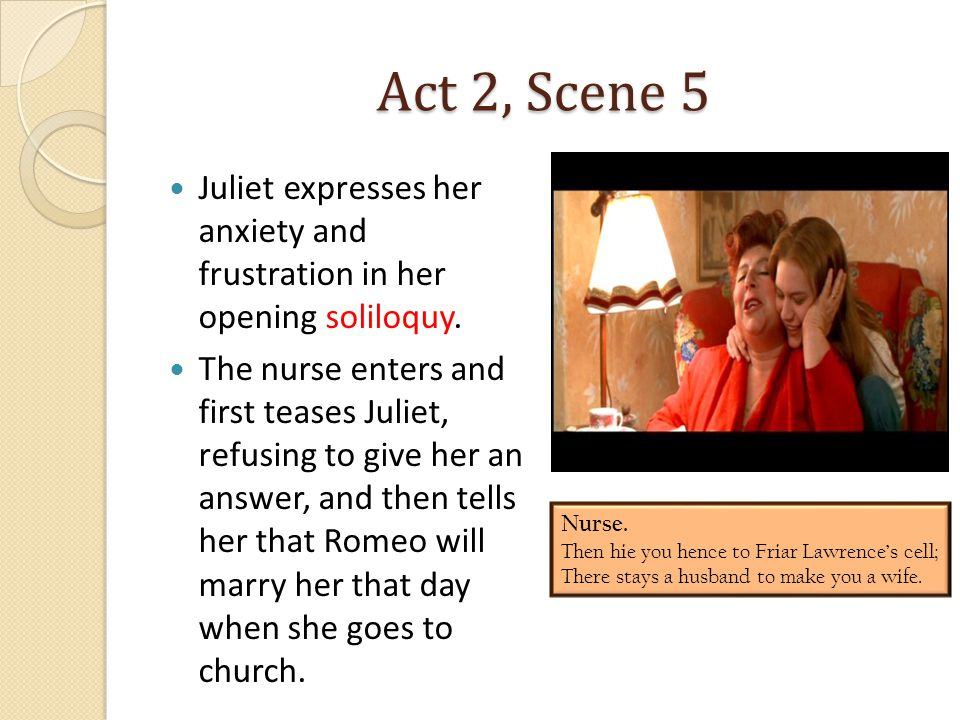 Act 2, Scene 5 Juliet expresses her anxiety and frustration in her opening soliloquy.