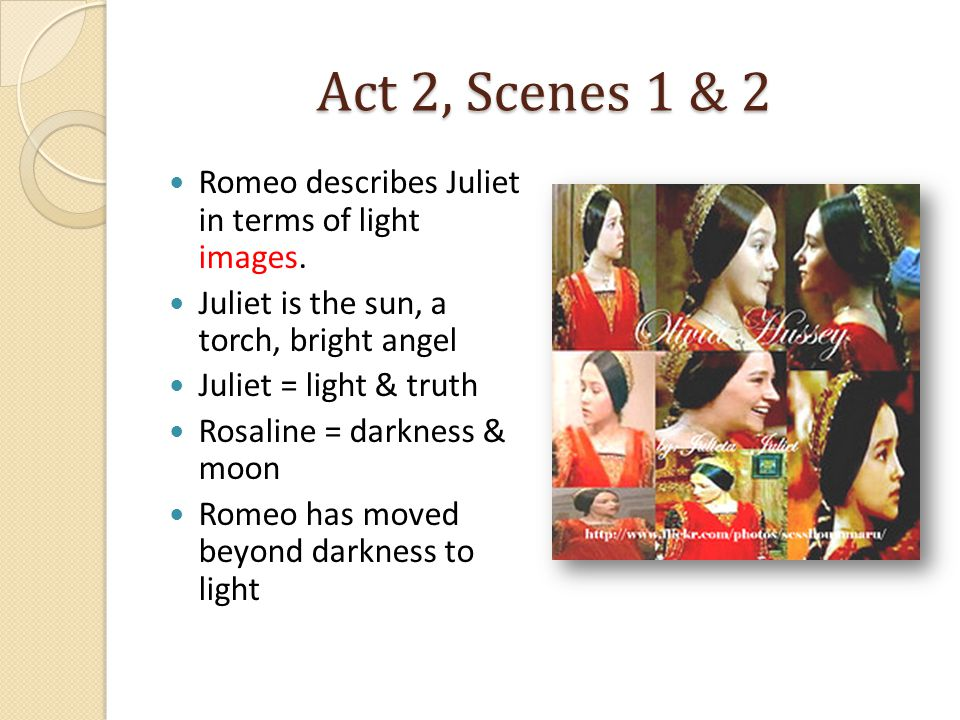 Act 2, Scenes 1 & 2 Romeo describes Juliet in terms of light images.