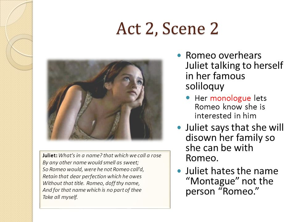 Act 2, Scene 2 Romeo overhears Juliet talking to herself in her famous soliloquy. Her monologue lets Romeo know she is interested in him.