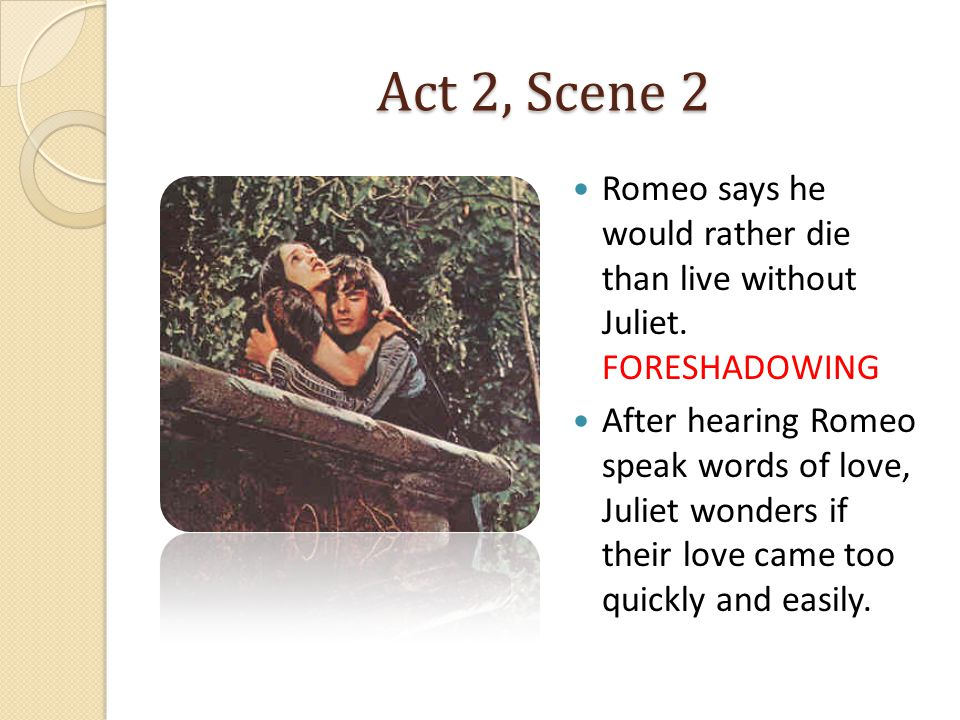 Act 2, Scene 2 Romeo says he would rather die than live without Juliet. FORESHADOWING.