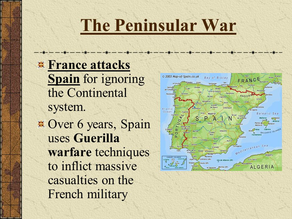 The Peninsular War France attacks Spain for ignoring the Continental system.