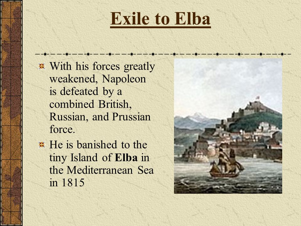 Exile to Elba With his forces greatly weakened, Napoleon is defeated by a combined British, Russian, and Prussian force.