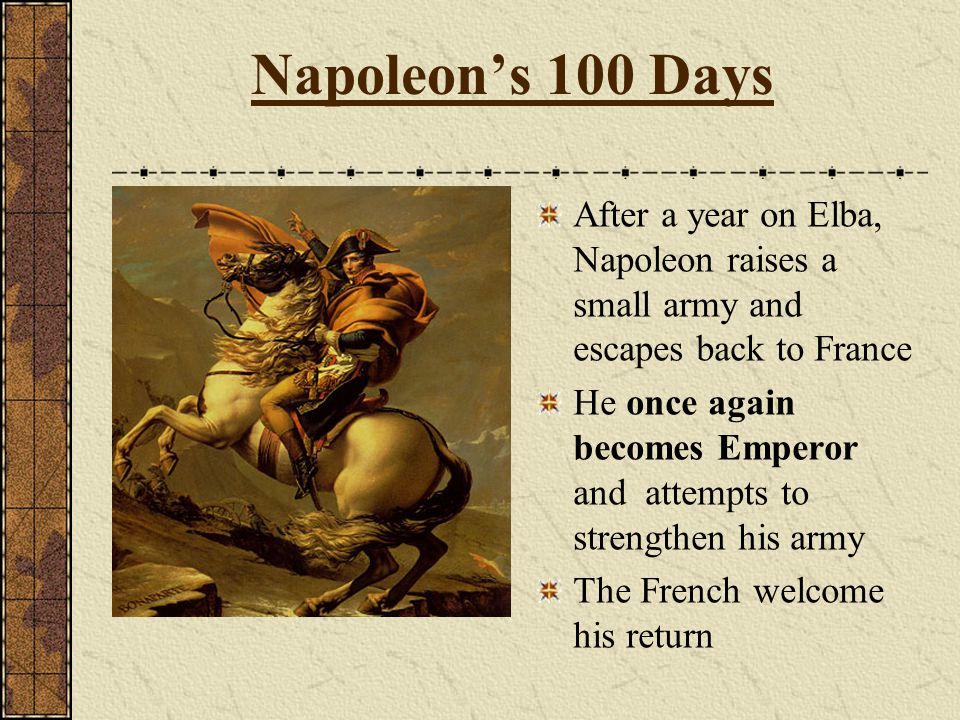 Napoleon's 100 Days After a year on Elba, Napoleon raises a small army and escapes back to France.