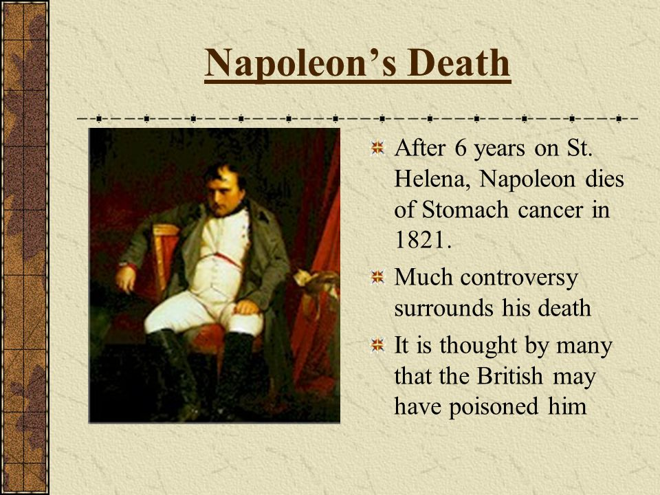 Napoleon's Death After 6 years on St. Helena, Napoleon dies of Stomach cancer in 1821. Much controversy surrounds his death.