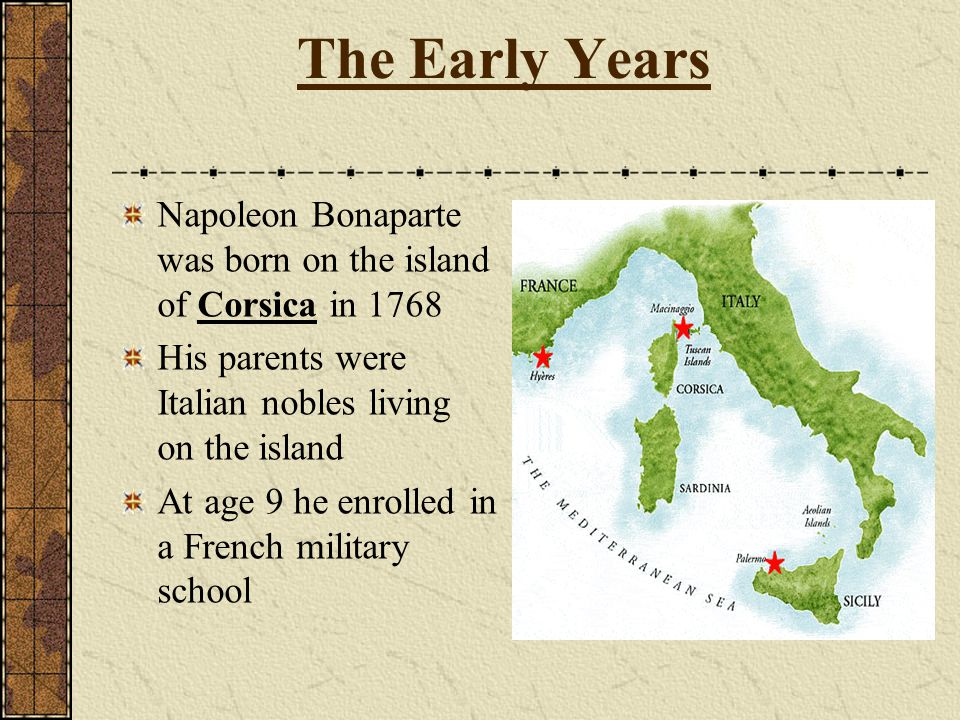 The Early Years Napoleon Bonaparte was born on the island of Corsica in 1768. His parents were Italian nobles living on the island.