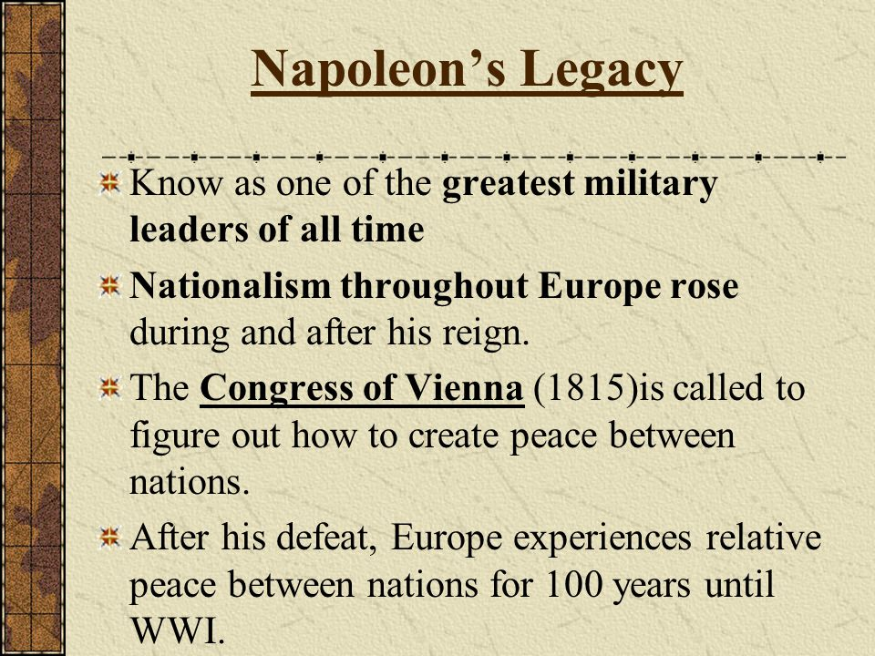 Napoleon's Legacy Know as one of the greatest military leaders of all time. Nationalism throughout Europe rose during and after his reign.
