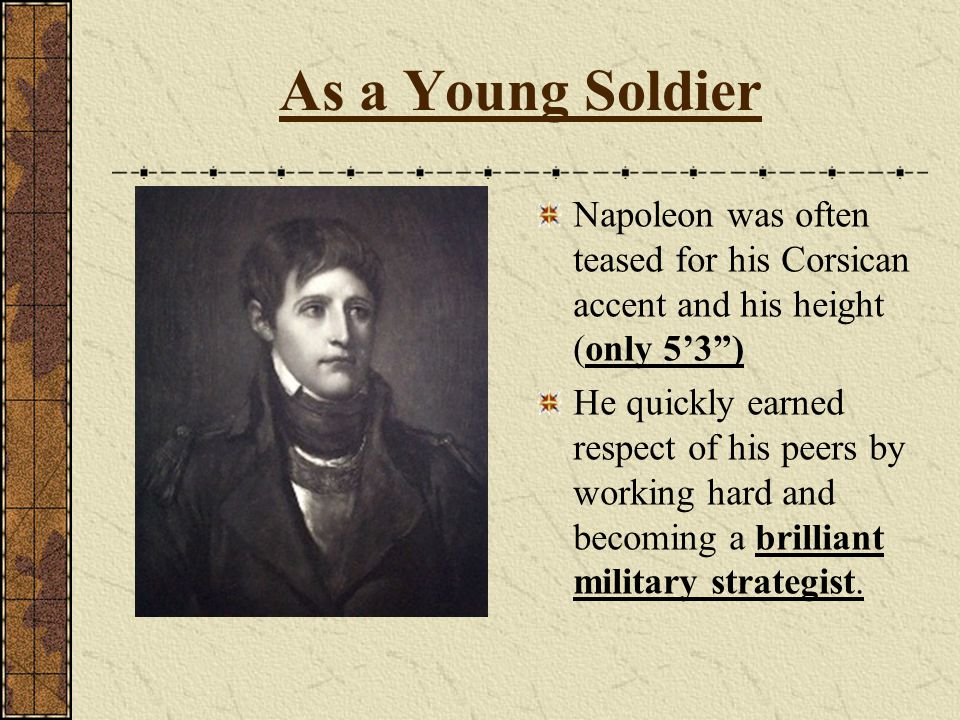 As a Young Soldier Napoleon was often teased for his Corsican accent and his height (only 5'3 )