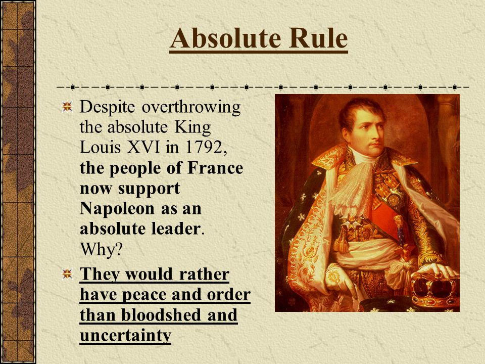 Absolute Rule Despite overthrowing the absolute King Louis XVI in 1792, the people of France now support Napoleon as an absolute leader. Why