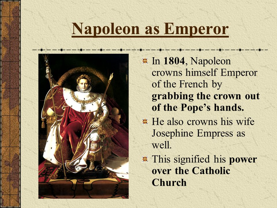 Napoleon as Emperor In 1804, Napoleon crowns himself Emperor of the French by grabbing the crown out of the Pope's hands.