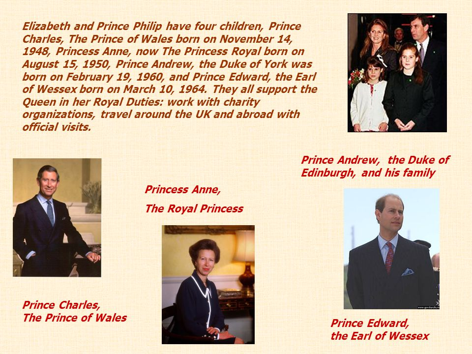 Elizabeth and Prince Philip have four children, Prince Charles, The Prince of Wales born on November 14, 1948, Princess Anne, now The Princess Royal born on August 15, 1950, Prince Andrew, the Duke of York was born on February 19, 1960, and Prince Edward, the Earl of Wessex born on March 10, 1964. They all support the Queen in her Royal Duties: work with charity organizations, travel around the UK and abroad with official visits.