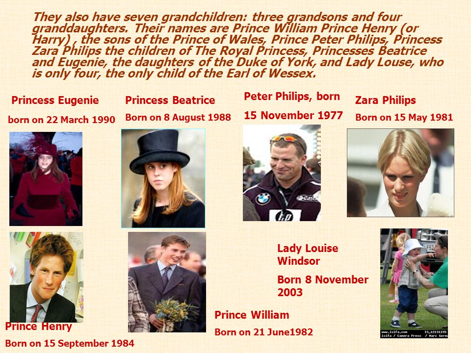 They also have seven grandchildren: three grandsons and four granddaughters. Their names are Prince William Prince Henry (or Harry) , the sons of the Prince of Wales, Prince Peter Philips, Princess Zara Philips the children of The Royal Princess, Princesses Beatrice and Eugenie, the daughters of the Duke of York, and Lady Louse, who is only four, the only child of the Earl of Wessex.