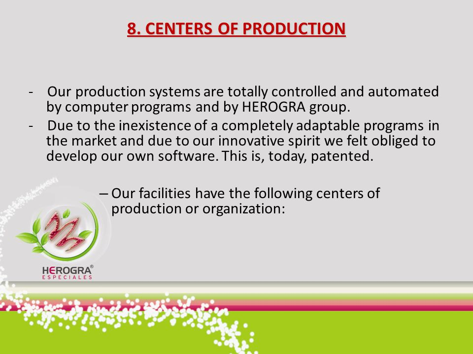 8. CENTERS OF PRODUCTION - Our production systems are totally controlled and automated by computer programs and by HEROGRA group.