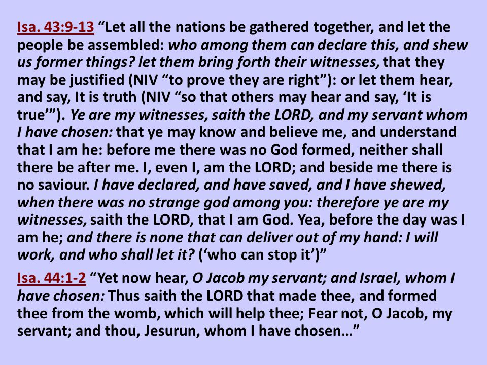 Isa. 43:9-13 Let all the nations be gathered together, and let the people be assembled: who among them can declare this, and shew us former things let them bring forth their witnesses, that they may be justified (NIV to prove they are right ): or let them hear, and say, It is truth (NIV so that others may hear and say, 'It is true' ). Ye are my witnesses, saith the LORD, and my servant whom I have chosen: that ye may know and believe me, and understand that I am he: before me there was no God formed, neither shall there be after me. I, even I, am the LORD; and beside me there is no saviour. I have declared, and have saved, and I have shewed, when there was no strange god among you: therefore ye are my witnesses, saith the LORD, that I am God. Yea, before the day was I am he; and there is none that can deliver out of my hand: I will work, and who shall let it ('who can stop it')