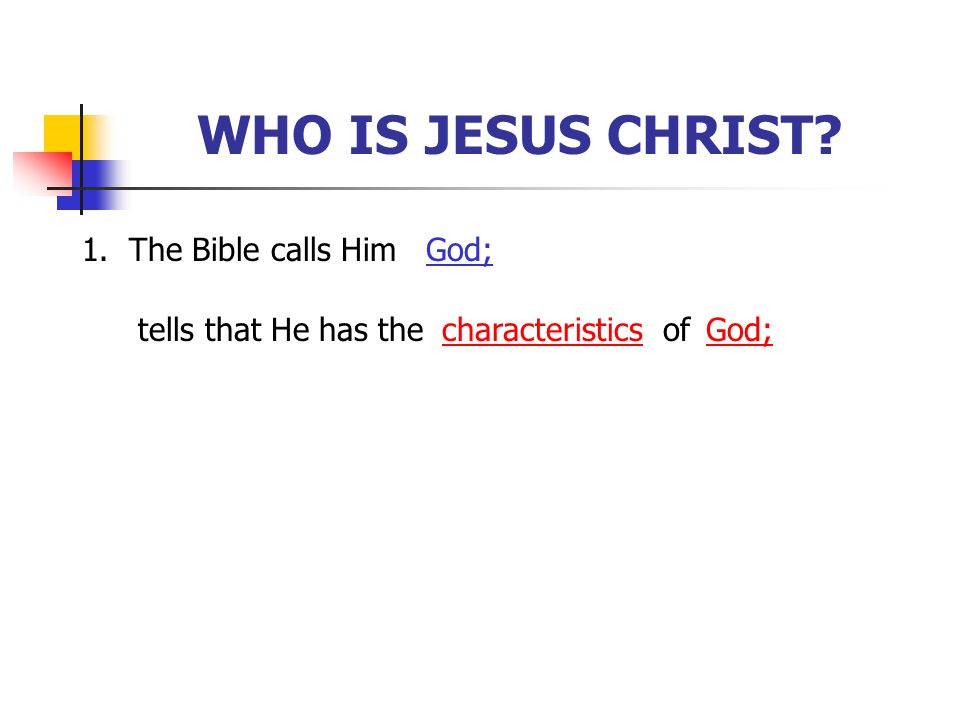 WHO IS JESUS CHRIST 1. The Bible calls Him God; tells that He has the
