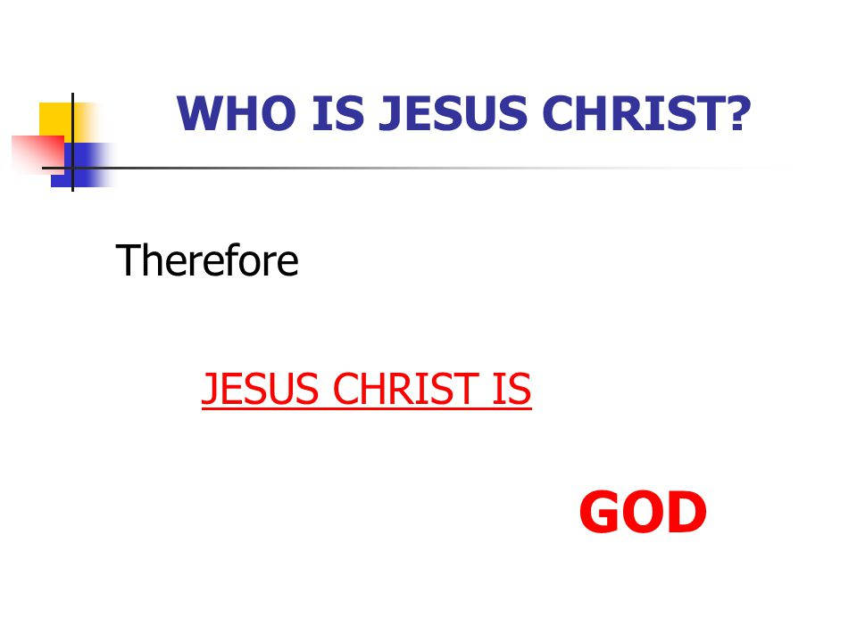 GOD WHO IS JESUS CHRIST Therefore JESUS CHRIST IS