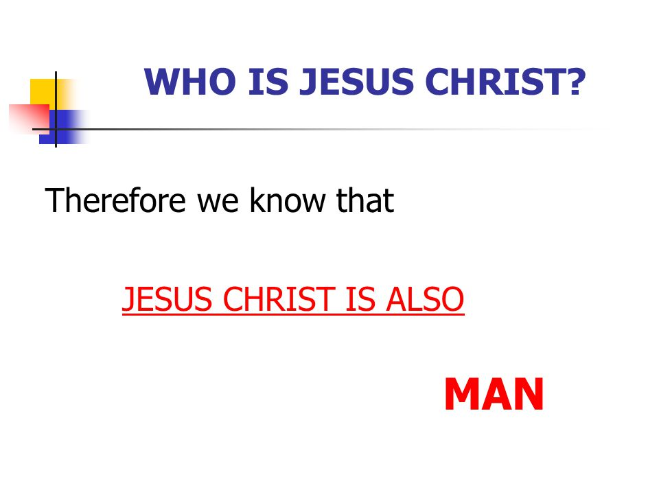 MAN WHO IS JESUS CHRIST Therefore we know that JESUS CHRIST IS ALSO