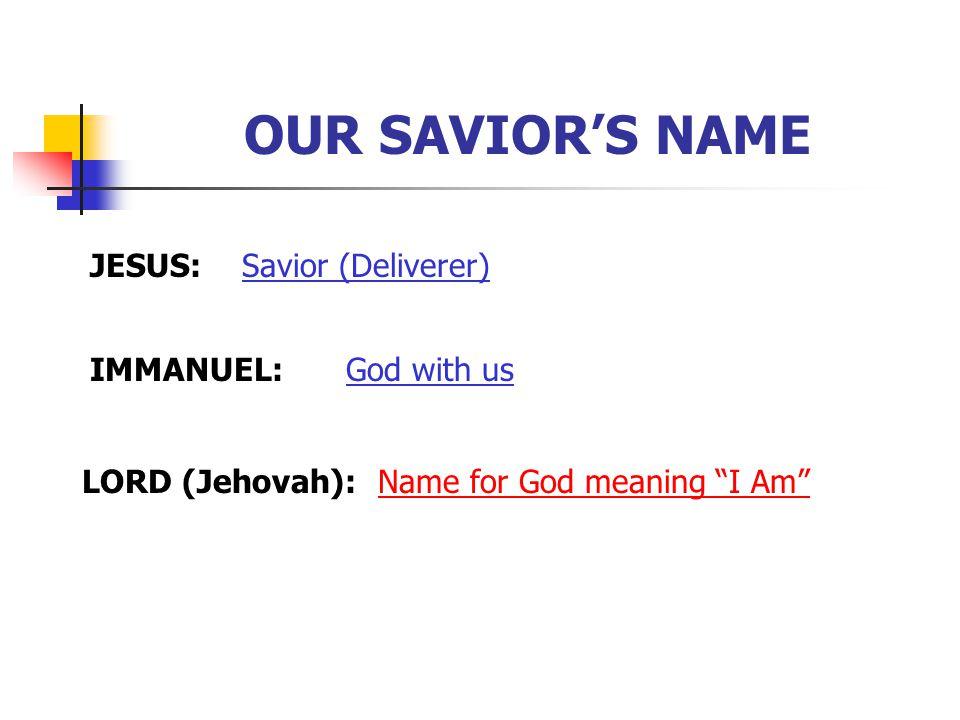 OUR SAVIOR'S NAME JESUS: Savior (Deliverer) IMMANUEL: God with us