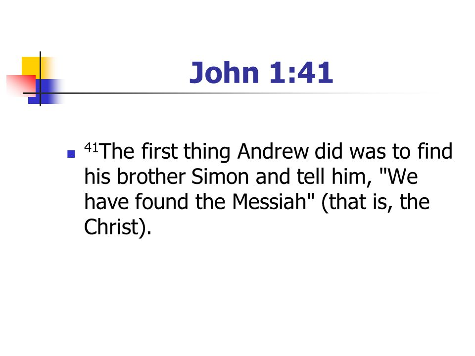 John 1:41 41The first thing Andrew did was to find his brother Simon and tell him, We have found the Messiah (that is, the Christ).