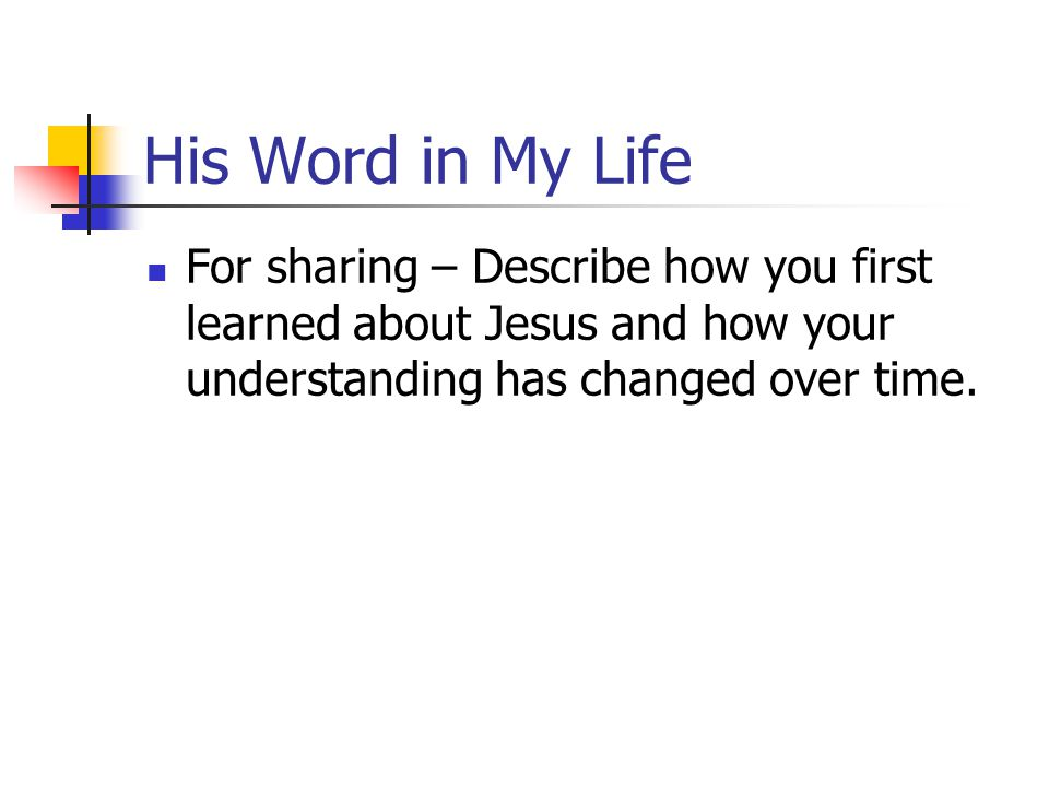 His Word in My Life For sharing – Describe how you first learned about Jesus and how your understanding has changed over time.