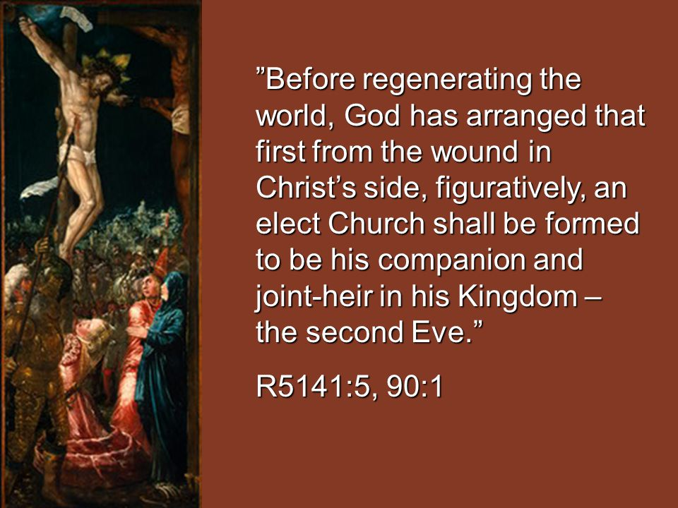 Before regenerating the world, God has arranged that first from the wound in Christ's side, figuratively, an elect Church shall be formed to be his companion and joint-heir in his Kingdom – the second Eve.