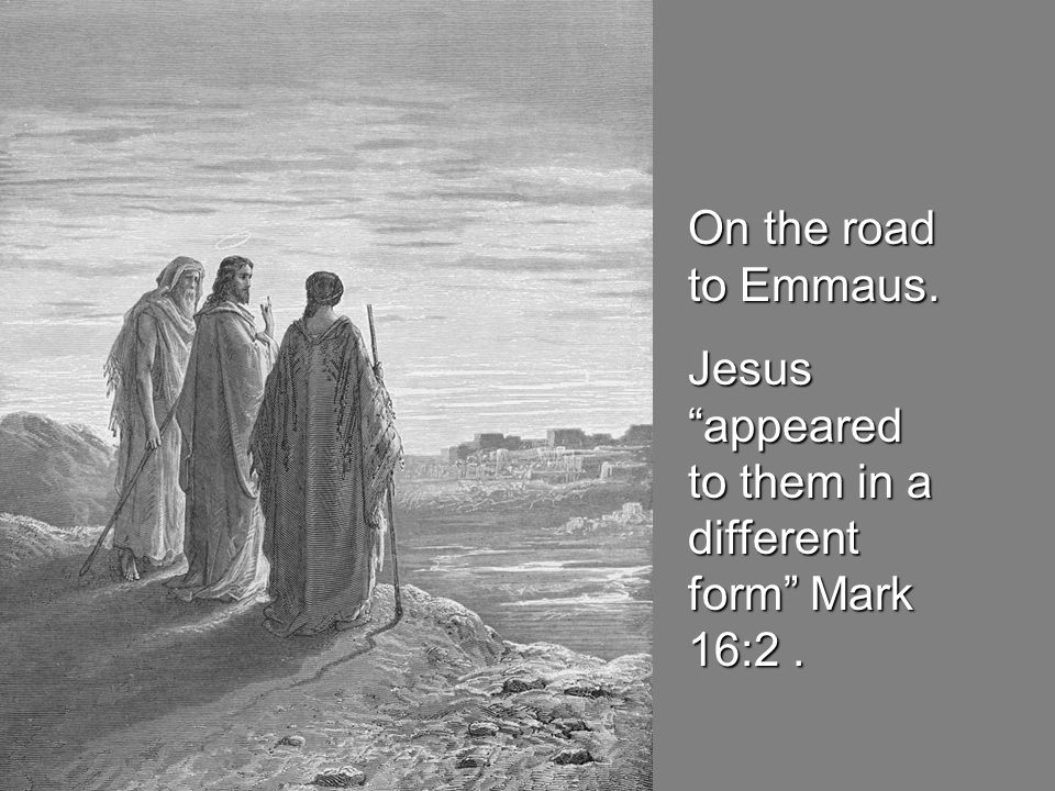 On the road to Emmaus. Jesus appeared to them in a different form Mark 16:2 .