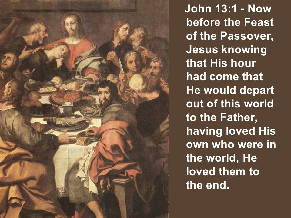 John 13:1 - Now before the Feast of the Passover, Jesus knowing that His hour had come that He would depart out of this world to the Father, having loved His own who were in the world, He loved them to the end.