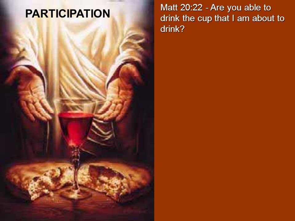 Matt 20:22 - Are you able to drink the cup that I am about to drink